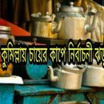 কুমিল্লায় চায়ের কাপে নির্বাচনী ঝড়